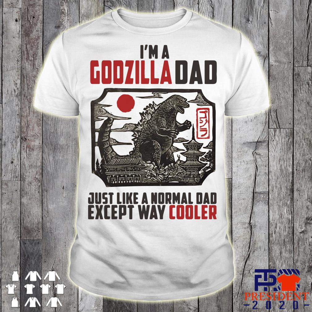 07c7d36a6 I'm A Godzilla Dad Just Like A Normal Dad Except Way Cooler Shirt ...