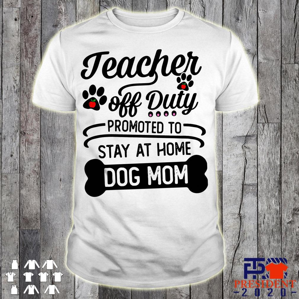 dc327355fd9a Teacher Off Duty Off Duty Promoted To Stay At Home Dog Mom Shirt ...