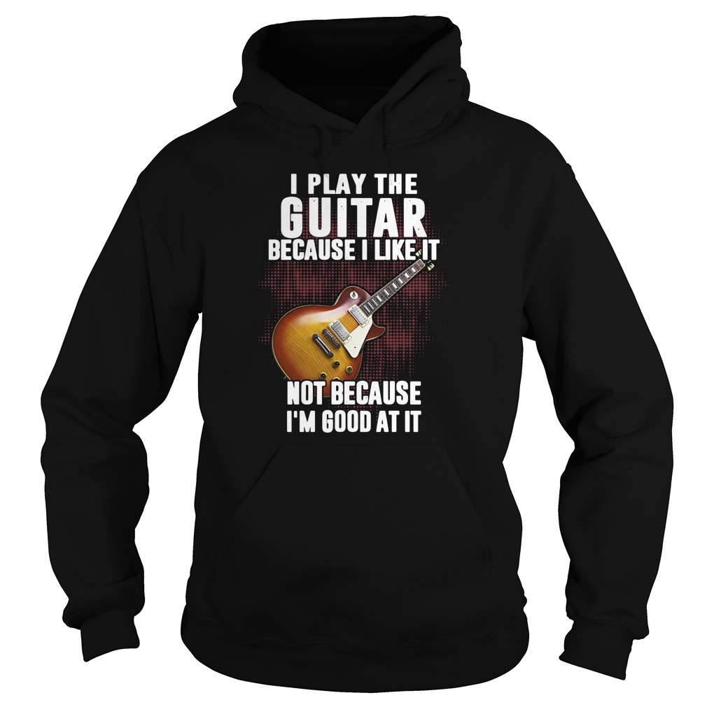 i-play-the-guitar-because-i-like-it-not-because-im-good-at-it-Hoodie