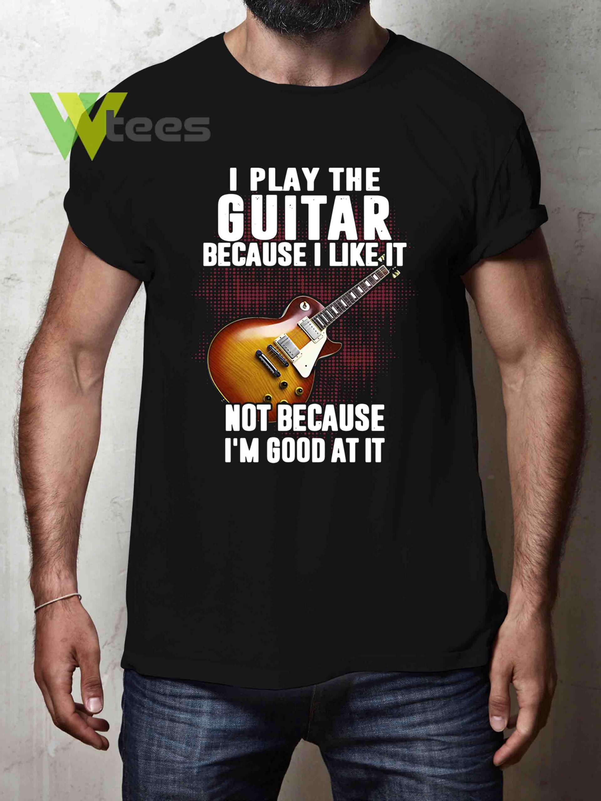 i-play-the-guitar-because-i-like-it-not-because-im-good-at-it-T-shirt