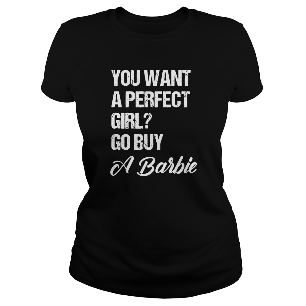 you-want-a-perfect-girl-go-buy-a-barbie-Ladies-tee
