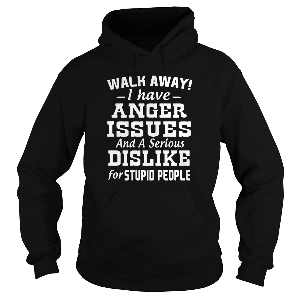 walk-away-i-have-anger-issues-and-a-serious-dislike-Hoodie