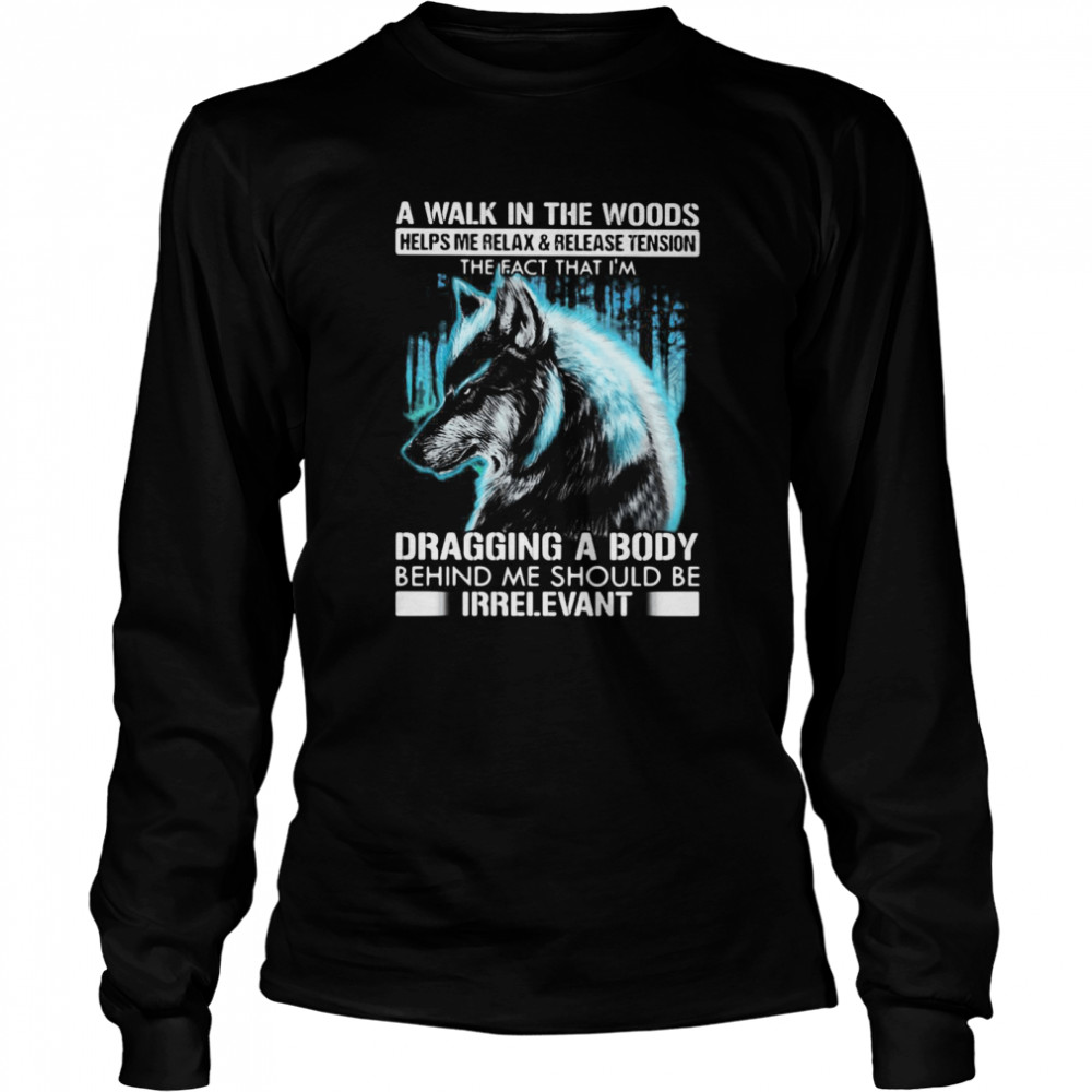 A Walk In The Woods Helps Me Relax And Release Tension The Fact Wolf  Long Sleeved T-shirt