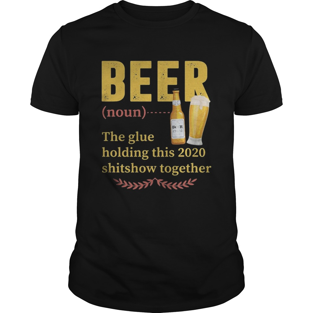 Beer Noun The Glue Holding This 2020 Shitshow Together  Unisex