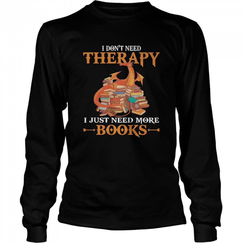 Dragon I Don't Need Therapy I Just Need More Books  Long Sleeved T-shirt