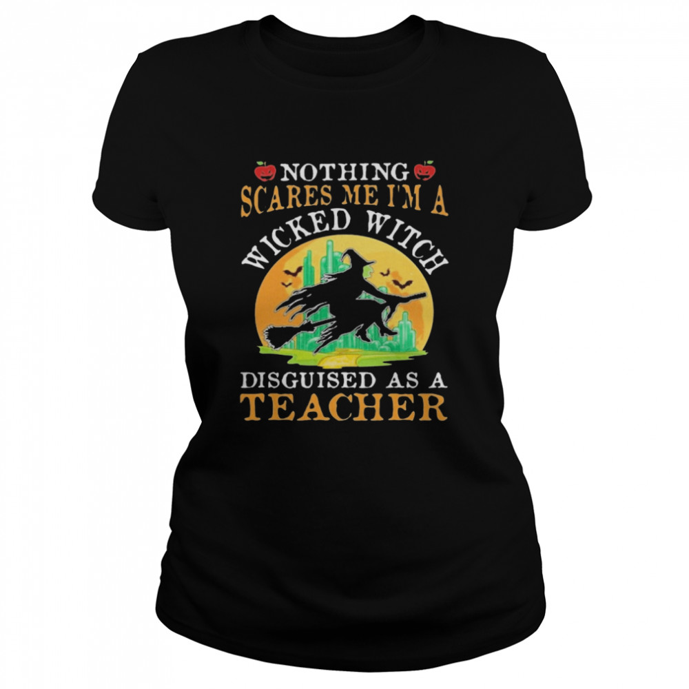 Nothing Scares Me I'm A Wicked With Disguised As A Teacher Halloween  Classic Women's T-shirt