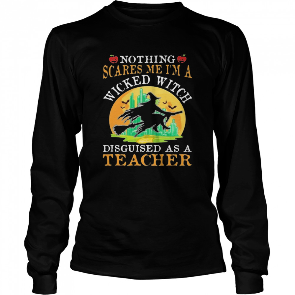 Nothing Scares Me I'm A Wicked With Disguised As A Teacher Halloween  Long Sleeved T-shirt