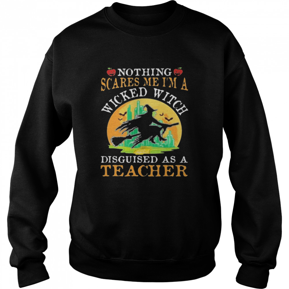 Nothing Scares Me I'm A Wicked With Disguised As A Teacher Halloween  Unisex Sweatshirt