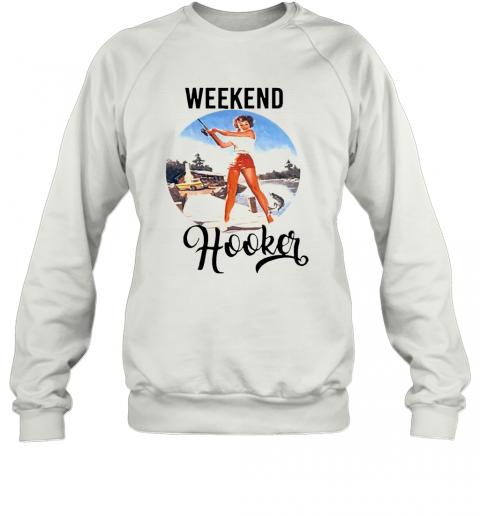 Weekend Hooker Fishing Girl T-Shirt Unisex Sweatshirt
