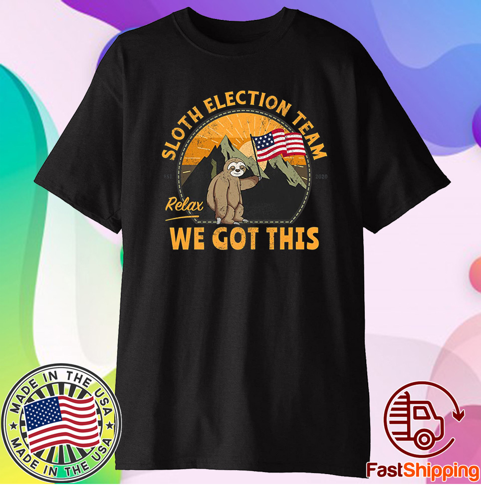 Sloth Election Team Relax We've Got This Shirt