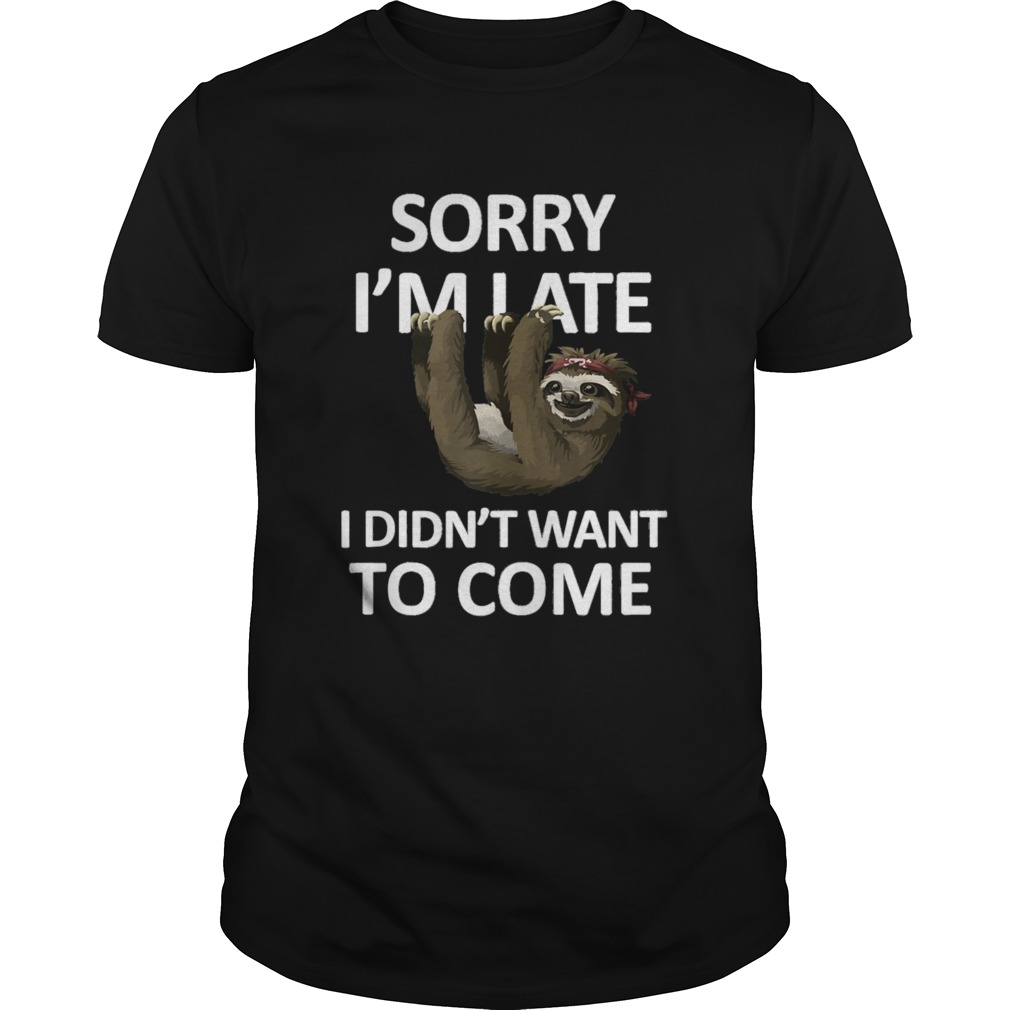 Sorry Im Late I didnt want to come Lazy Sloth  Unisex