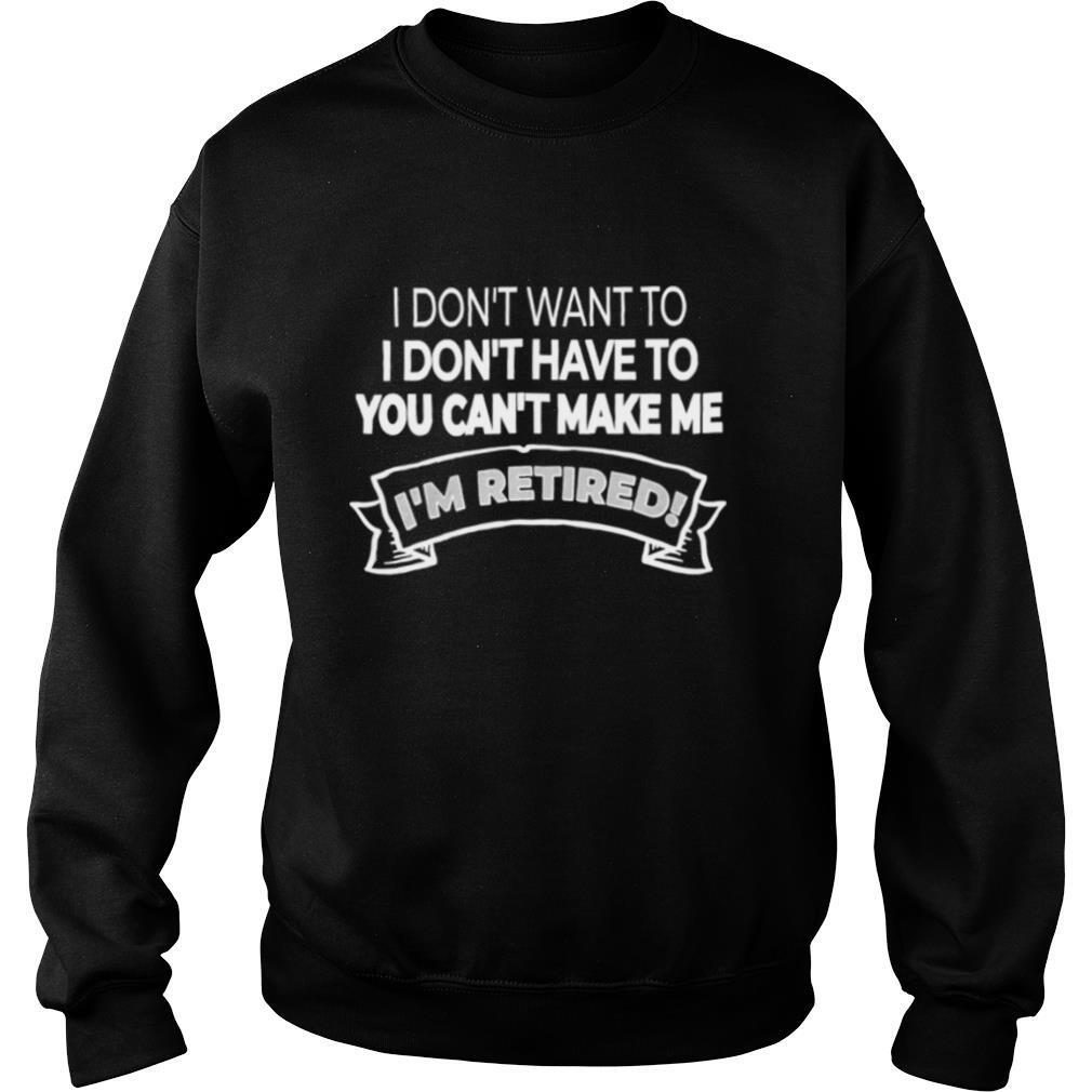 I'm Retired I Don't Want Or Have To And You Can't Make Me shirt