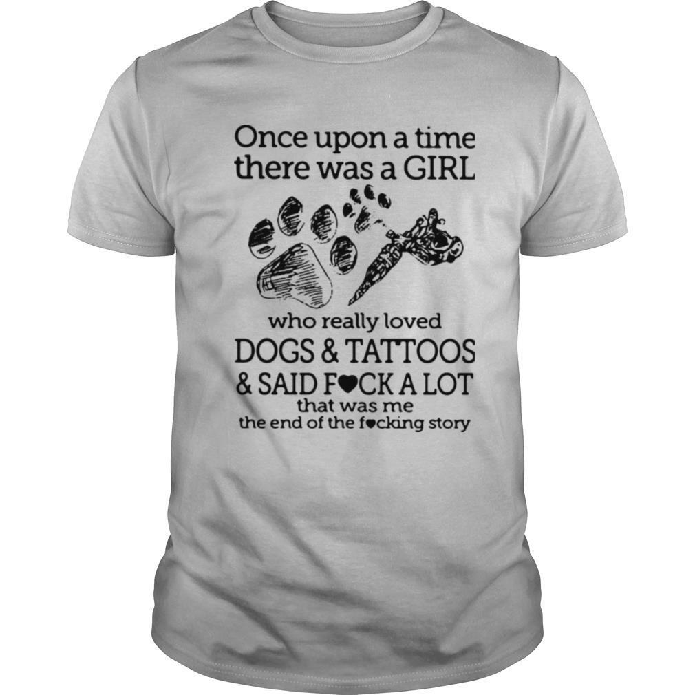 Once Upon A Time There Was A Girl Who Really Loved Dogs And Tattoos And Said Fuck A Lot That Was Me shirt