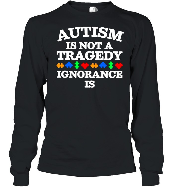 Autism is not a Tragedy Ignorance is  Long Sleeved T-shirt