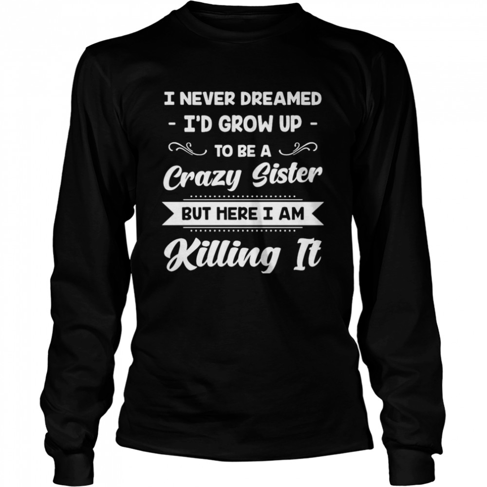 I Never Dreamed I'd Grow Up To Be A Crazy Sister But Here I Am Killing It  Long Sleeved T-shirt