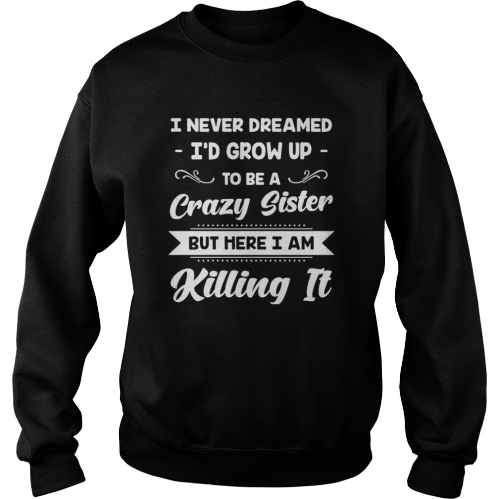 I Never Dreamed I'd Grow Up To Be A Crazy Sister But Here I Am Killing It  Unisex Sweatshirt