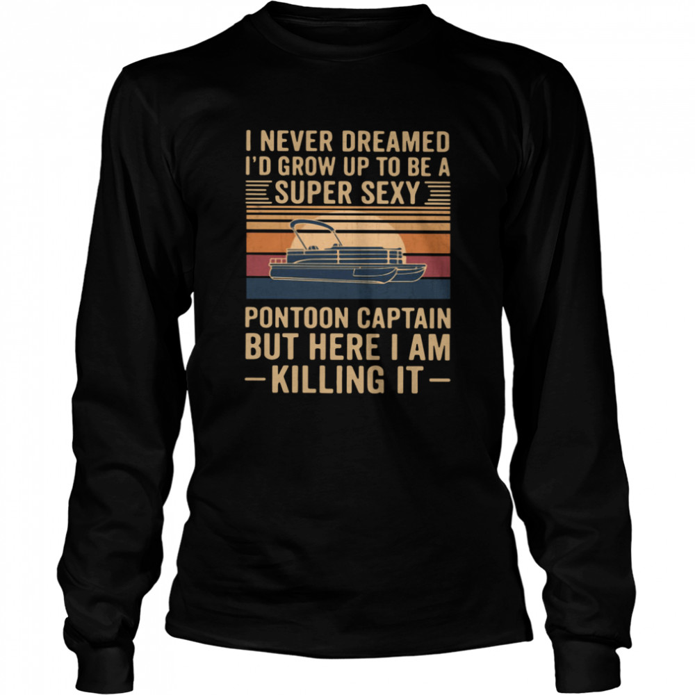 I Never Dreamed I'd Grow Up To Be A Super Sexy Pontoon Captain But Here I Am Killing It Vintage  Long Sleeved T-shirt
