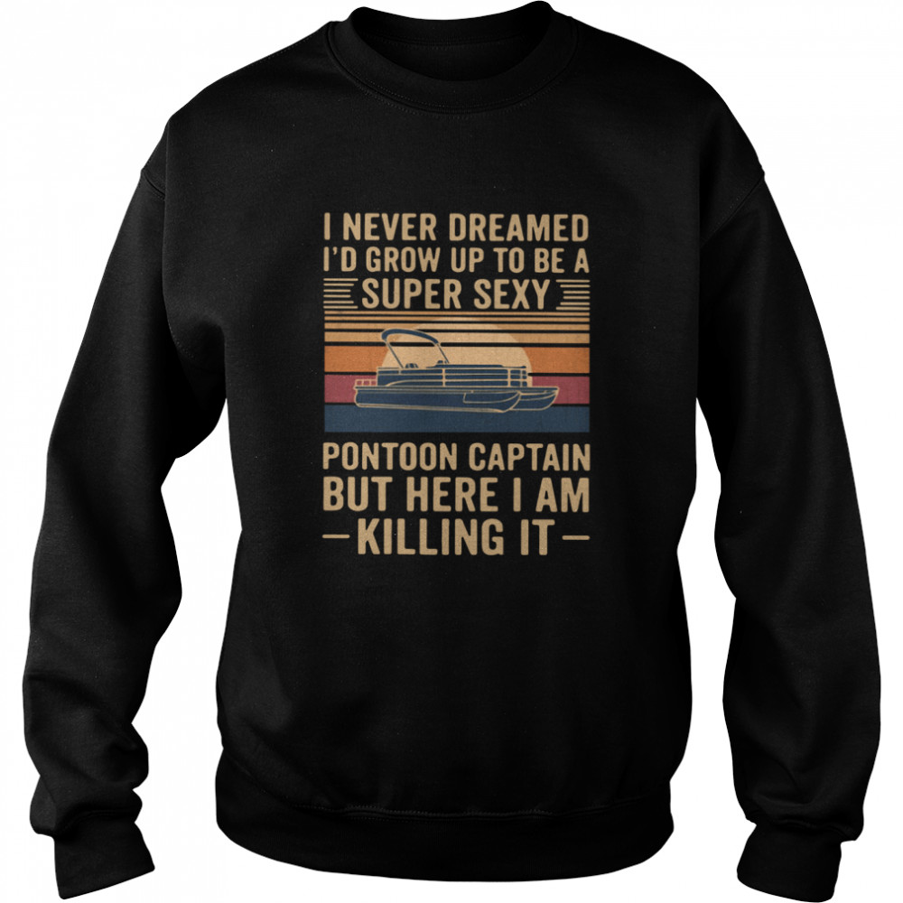 I Never Dreamed I'd Grow Up To Be A Super Sexy Pontoon Captain But Here I Am Killing It Vintage  Unisex Sweatshirt