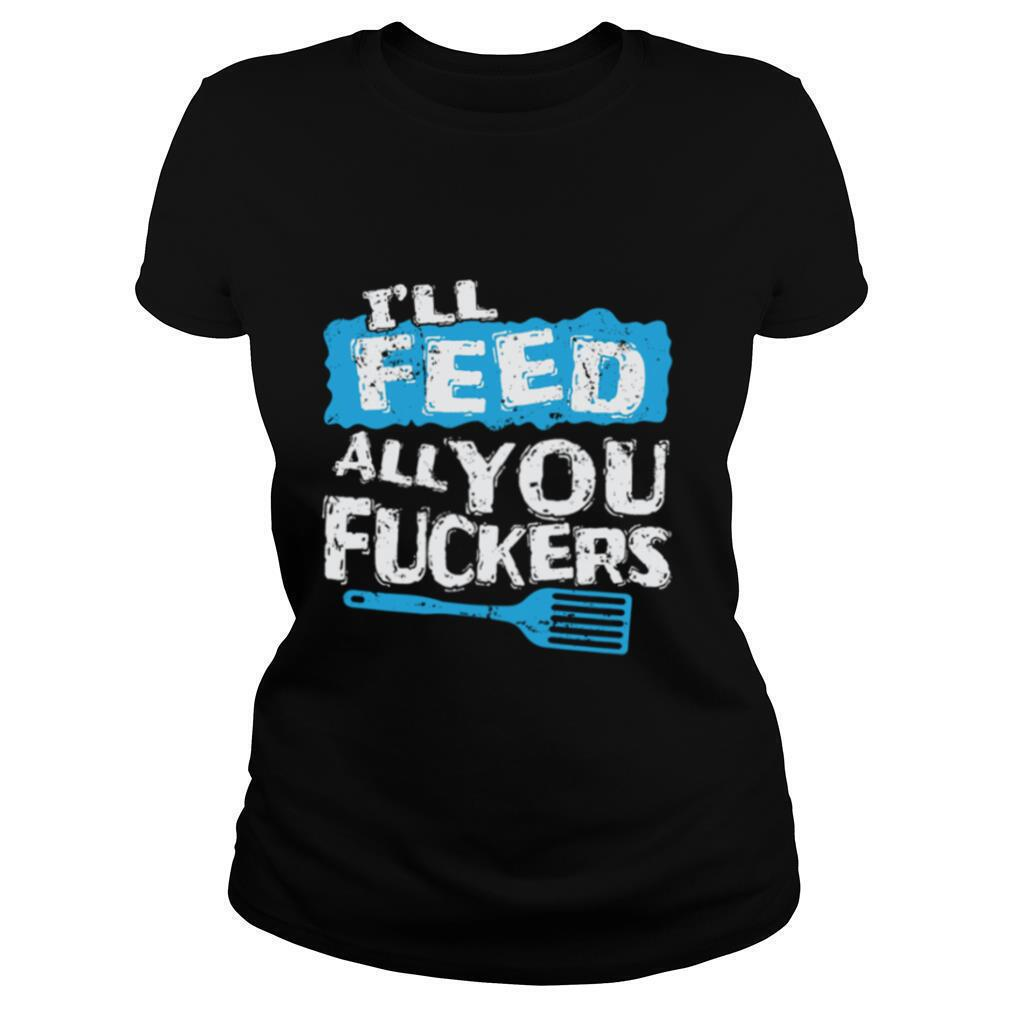 I'll Feed All You Fuckers Kitchen And Cooking shirt